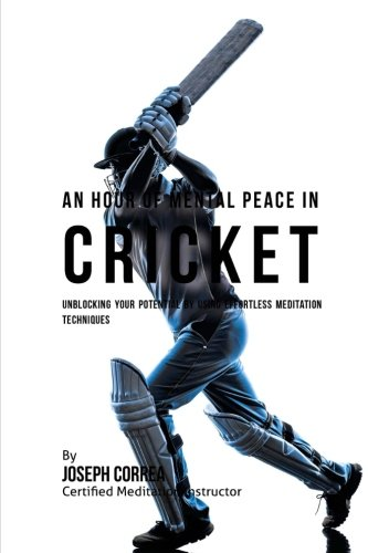 An Hour of Mental Peace in Cricket: Unblocking Your Potential by Using Effortless Meditation Techniques por Joseph Correa