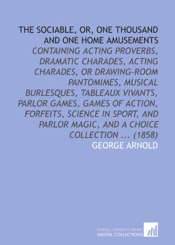 The sociable, or, One thousand and one home amusements: containing acting proverbs, dramatic charades, acting charades, or drawing-room pantomimes, ... magic, and a choice collection ... (1858)