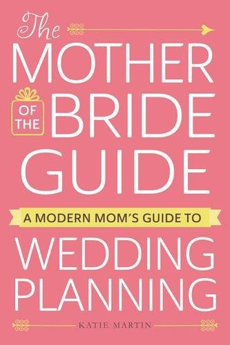 The Mother of the Bride Guide: A Modern Mom's Guide to Wedding Planning by Katie Martin (2016-11-04)