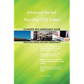 Advanced Thermal Recycling (ATR) system All-Inclusive Self-Assessment - More than 660 Success Criteria, Instant Visual Insights, Comprehensive Spreadsheet Dashboard, Auto-Prioritised for Quick Results