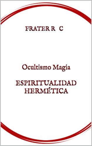 OCULTISMO MAGIA ESPIRITUALIDAD HERMÉTICA: Una Introducción (MAGIA Y OCULTISMO Book 1) (English Edition) por Frater R.C.