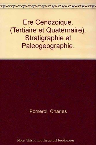 Ere Cenozoique. (Tertiaire et Quaternaire). Stratigraphie et Paleogeographie. par Charles Pomerol
