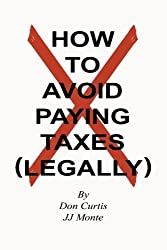 How To Avoid Paying Taxes Legally by Don Curtis (2013-08-07)