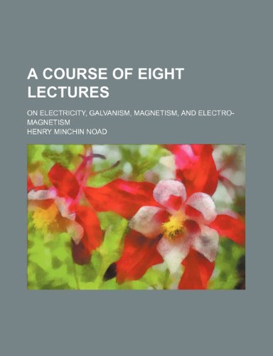 A Course of Eight Lectures; On Electricity, Galvanism, Magnetism, and Electro-Magnetism
