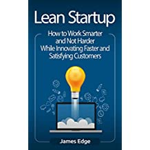 Lean Startup: How to Work Smarter and Not Harder While Innovating Faster and Satisfying Customers (English Edition)