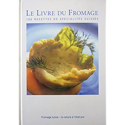 Le Livre du Fromage : 100 recettes de spécialités suisses