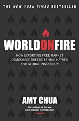 World on Fire: How Exporting Free-Market Democracy Breeds Ethnic Hatred and Global Instability by Amy Chua (2004-07-01)