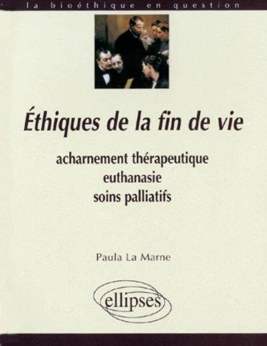 ETHIQUES DE LA FIN DE VIE. Acharnement thérapeutique, euthanasie, soins palliatifs par Paula La Marne