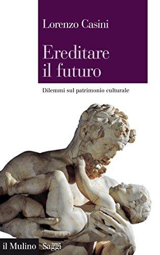 Ereditare il futuro: Dilemmi sul patrimonio culturale (Saggi)
