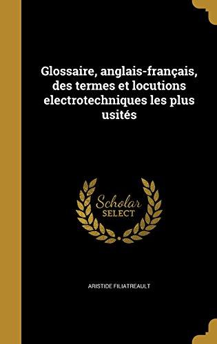 Glossaire, Anglais-Francais, Des Termes Et Locutions Electrotechniques Les Plus Usites par Aristide Filiatreault