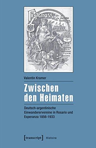 Zwischen den Heimaten: Deutsch-argentinische Einwanderervereine in Rosario und Esperanza 1856-1933 (Histoire)