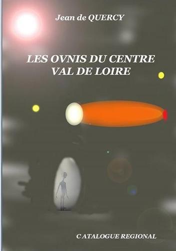Les Ovnis Du Centre-Val de Loire - Catalogue Regional par Jean de Quercy