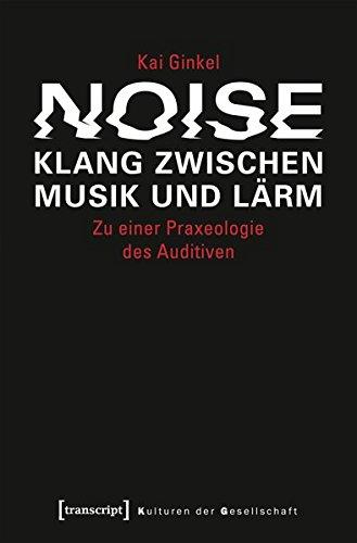 Noise – Klang zwischen Musik und Lärm: Zu einer Praxeologie des Auditiven (Kulturen der Gesellschaft)