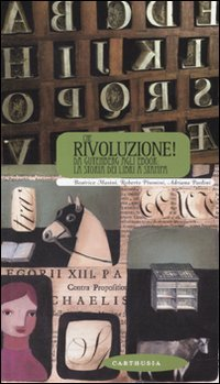 Che rivoluzione! Da Gutenberg all'ebook: la storia dei libri a stampa