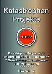 KatastrophenProjekte: KatastrophenProjekt oder erfolgreicher Projektabschluss? 7 Grundprinzipien bestimmen den Projekterfolg!