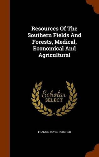 Resources Of The Southern Fields And Forests, Medical, Economical And Agricultural by Francis Peyre Porcher (2015-10-07)