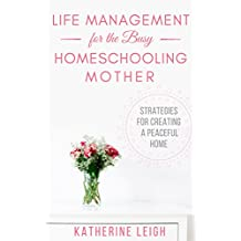 Life Management for the Busy Homeschooling Mother: Strategies for Creating a Peaceful Home (The Organized Homeschool Series Book 2) (English Edition)