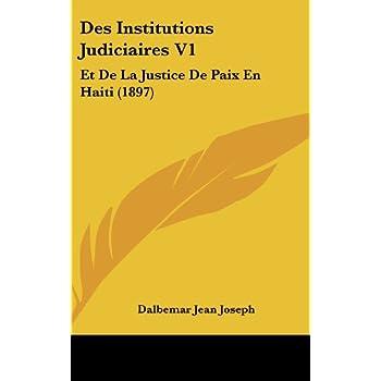 Des Institutions Judiciaires V1: Et de la Justice de Paix En Haiti (1897)