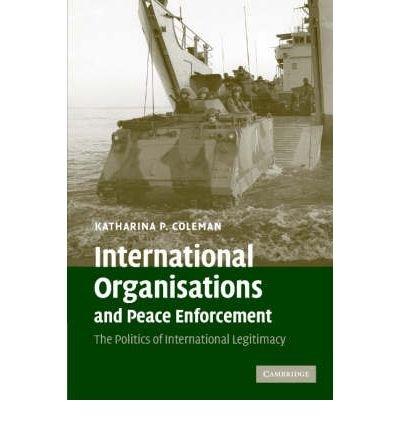 International Organisations and Peace Enforcement: The Politics of International Legitimacy INTERNATIONAL ORGANISATIONS AND PEACE ENFORCEMENT: THE POLITICS OF INTERNATIONAL LEGITIMACY BY Coleman, Katharina P.( Author ) on Jun-01-2007 Paperback
