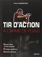 Tir d'action à l'arme de poing - Savoir-faire professionnel, pratique sportive, activité de loisir de Roland Habersetzer