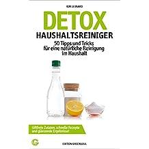 DETOX HAUSHALTSREINIGER: 50 Tipps und Tricks für eine natürliche Reinigung im Haushalt - Giftfreie Zutaten, schnelle Rezepte und glänzende Ergebnisse!