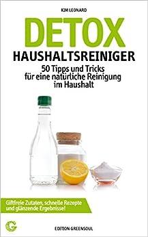 DETOX HAUSHALTSREINIGER: 50 Tipps und Tricks für eine natürliche Reinigung im Haushalt - Giftfreie Zutaten, schnelle Rezepte und glänzende Ergebnisse! von [Leonard, Kim]
