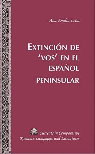 Extinción de 'vos' en el español peninsular (Currents in Comparative Romance Languages & Literatures) por Ana Emilia León