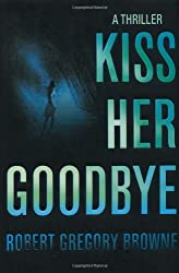 Kiss Her Goodbye by Robert Gregory Browne (2007-04-06)