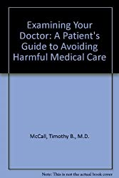 Examining Your Doctor: A Patient's Guide to Avoiding Harmful Medical Care by Timothy B., M.D. McCall (1996-09-02)