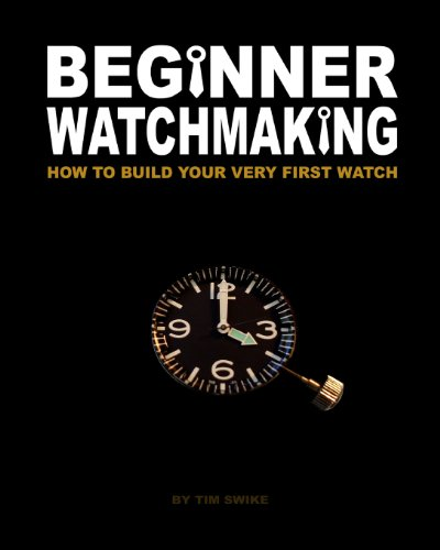 Beginner Watchmaking: How to Build Your Very First Watch: Volume 1 por Tim A Swike