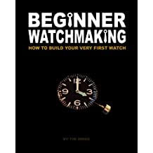 Beginner Watchmaking: How to Build Your Very First Watch: Volume 1