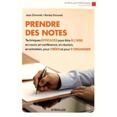 Prendre des notes: Techniques efficaces pour être à l'aise en cours, en conférence, en réunion, en entretien, pour créer et pour s'organiser.