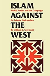[Islam Against the West: Shakib Arslan and the Campaign for Islamic Nationalism] (By: William L. Cleveland) [published: August, 2011]