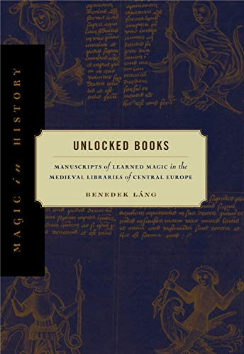Unlocked Books: Manuscripts of Learned Magic in the Medieval Libraries of Central Europe (Magic in History)