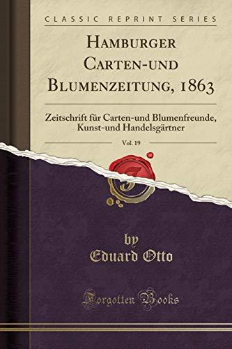 Hamburger Carten-und Blumenzeitung, 1863, Vol. 19: Zeitschrift für Carten-und Blumenfreunde, Kunst-und Handelsgärtner (Classic Reprint)