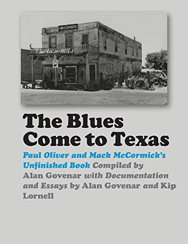 The Blues Come to Texas: Paul Oliver and Mack McCormick's Unfinished Book (John and Robin Dickson Series in Texas Music)