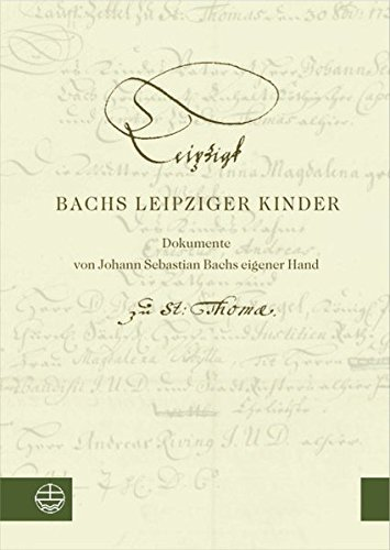 Bachs Leipziger Kinder. Bach\'s Children in Leipzig: Dokumente von Johann Sebastian Bachs eigener Hand