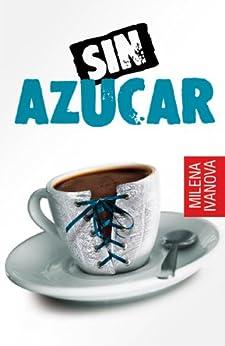 Sin Azúcar (el amor se sirve caliente, la venganza - fría, la amistad - sin maquillaje...) (Spanish Edition) von [Ivanova, Milena]