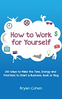 How to Work for Yourself: 100 Ways to Make the Time, Energy and Priorities to Start a Business, Book or Blog (English Edition) par [Cohen, Bryan]