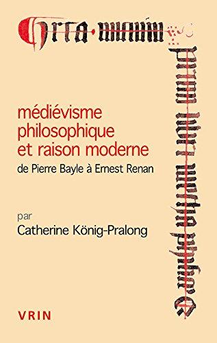 Médiévisme philosophique et raison moderne: De Pierre Bayle à Ernest Renan par Catherine König-Pralong