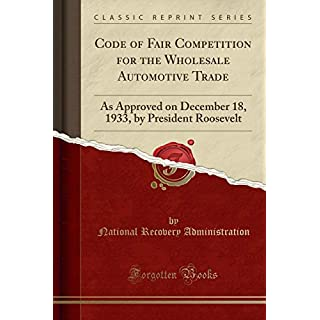 Code of Fair Competition for the Wholesale Automotive Trade: As Approved on December 18, 1933, by President Roosevelt (Classic Reprint)
