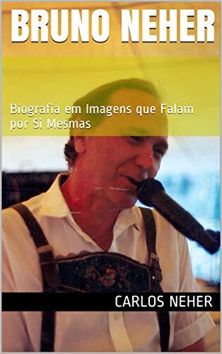 Bruno Neher : Biografia em Imagens que Falam por Si Mesmas (Portuguese Edition)