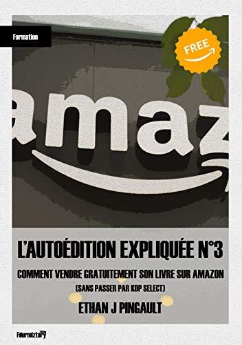 COMMENT VENDRE GRATUITEMENT SON LIVRE SUR AMAZON: (sans passer par KDP select) (L'AUTOÉDITION EXPLIQUÉE t. 3) par Ethan Joe Pingault