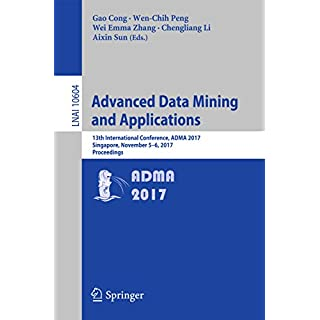 Advanced Data Mining and Applications: 13th International Conference, ADMA 2017, Singapore, November 5–6, 2017, Proceedings (Lecture Notes in Computer Science Book 10604) (English Edition)