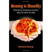 Meaning in Absurdity: What Bizarre Phenomena Can Tell Us About the Nature of Reality by Bernardo Kastrup (2012-01-27)