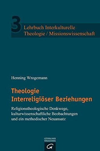 Lehrbuch Interkulturelle Theologie/Missionswissenschaft: Theologie Interreligiöser Beziehungen: Religionstheologische Denkwege, kulturwissenschaftliche Anfragen und ein methodischer Neuansatz