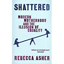 [(Shattered: Modern Motherhood and the Illusion of Equality)] [Author: Rebecca Asher] published on (March, 2011)