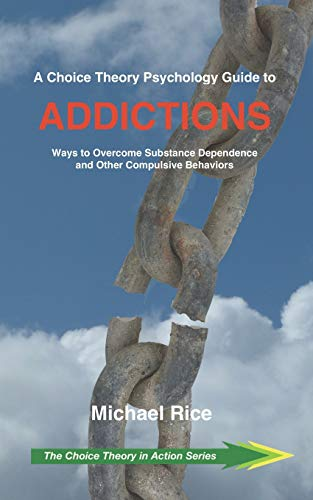 A Choice Theory Psychology Guide to Addictions: Ways to Overcome Substance Dependence and Other Compulsive Behaviors (Choice Theory in Action)