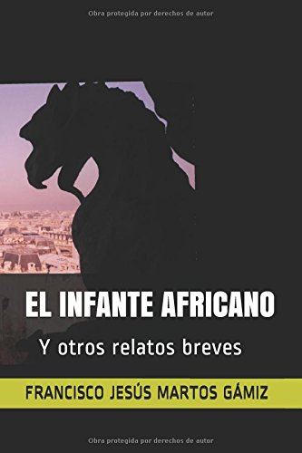 EL INFANTE AFRICANO: Y otros relatos breves por FRANCISCO JESÚS MARTOS GÁMIZ