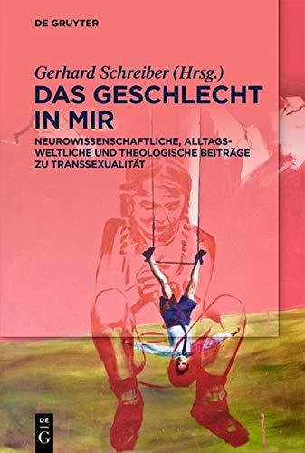 Das Geschlecht in mir: Neurowissenschaftliche, lebensweltliche und theologische Beiträge zu Transsexualität